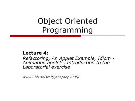 Object Oriented Programming Lecture 4: Refactoring, An Applet Example, Idiom - Animation applets, Introduction to the Laboratorial exercise www2.hh.se/staff/jebe/oop2005/