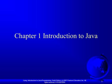 Liang, Introduction to Java Programming, Sixth Edition, (c) 2007 Pearson Education, Inc. All rights reserved. 0-13-222158-6 1 Chapter 1 Introduction to.