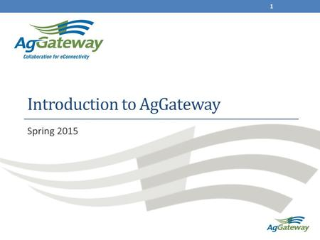 Introduction to AgGateway Spring 2015 1. AgGateway: What it is A non-profit, collaborative membership association Focused on helping growers, retailers.