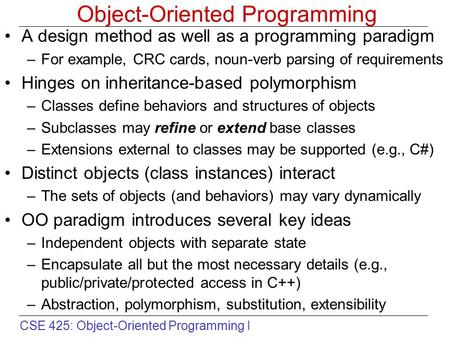 CSE 425: Object-Oriented Programming I Object-Oriented Programming A design method as well as a programming paradigm –For example, CRC cards, noun-verb.