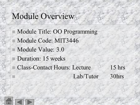 Module Overview n Module Title: OO Programming n Module Code: MIT3446 n Module Value: 3.0 n Duration: 15 weeks n Class-Contact Hours: Lecture15 hrs n Lab/Tutor30hrs.