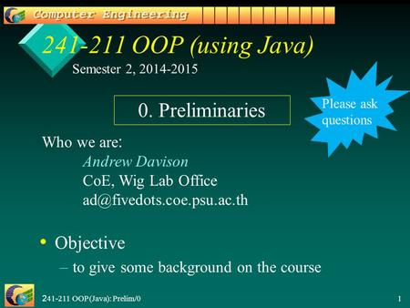 241-211 OOP (Java): Prelim/0 1 241-211 OOP (using Java) Objective – –to give some background on the course Semester 2, 2014-2015 Who we are: Andrew Davison.