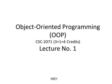 Object-Oriented Programming (OOP) CSC-2071 (3+1=4 Credits) Lecture No. 1 MBY.