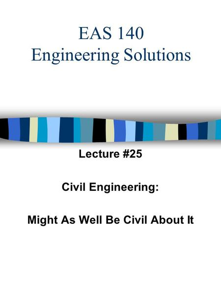 EAS 140 Engineering Solutions Lecture #25 Civil Engineering: Might As Well Be Civil About It.