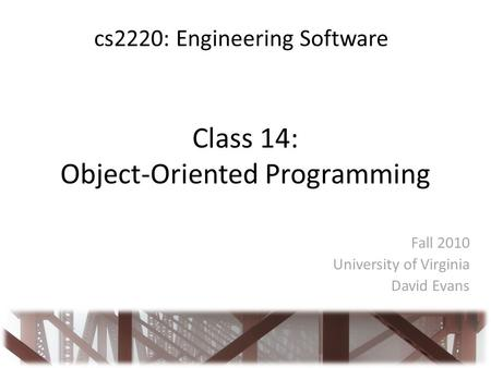 Class 14: Object-Oriented Programming Fall 2010 University of Virginia David Evans cs2220: Engineering Software.