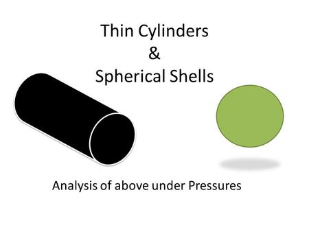 Thin Cylinders & Spherical Shells Analysis of above under Pressures.