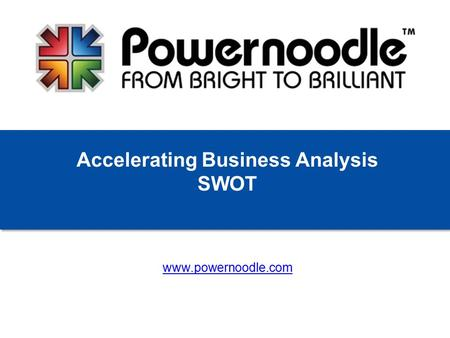 Www.powernoodle.com Accelerating Business Analysis SWOT.