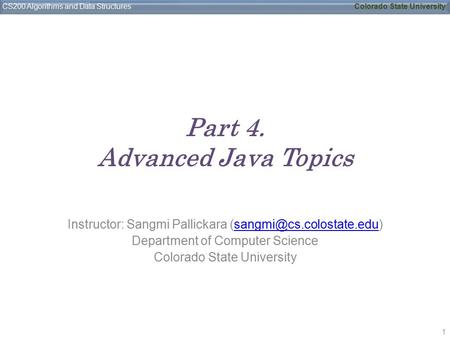CS200 Algorithms and Data StructuresColorado State University Part 4. Advanced Java Topics Instructor: Sangmi Pallickara