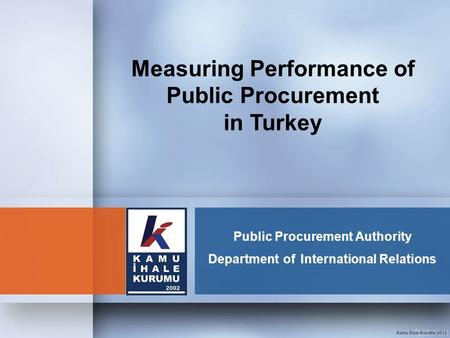 Public Procurement Authority Department of International Relations Measuring Performance of Public Procurement in Turkey.