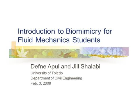 Introduction to Biomimicry for Fluid Mechanics Students Defne Apul and Jill Shalabi University of Toledo Department of Civil Engineering Feb. 3, 2009.