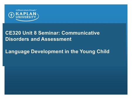 CE320 Unit 8 Seminar: Communicative Disorders and Assessment Language Development in the Young Child.