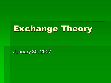 Exchange Theory January 30, 2007. Core Assumptions of Exchange Theory  structures of mutual dependence  self-interested actors  recurring exchanges.