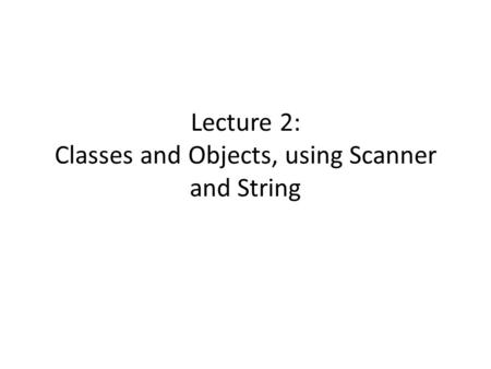 Lecture 2: Classes and Objects, using Scanner and String.