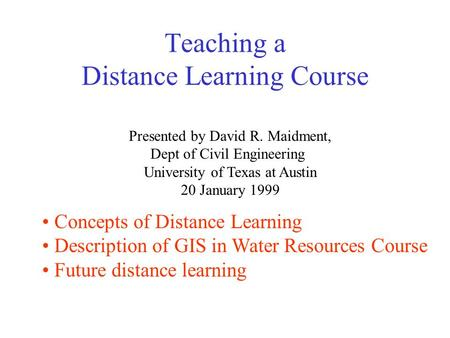 Teaching a Distance Learning Course Presented by David R. Maidment, Dept of Civil Engineering University of Texas at Austin 20 January 1999 Concepts of.
