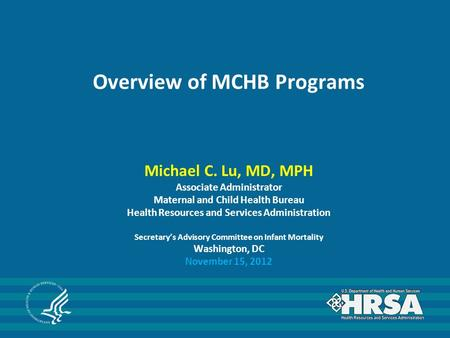 Overview of MCHB Programs Michael C. Lu, MD, MPH Associate Administrator Maternal and Child Health Bureau Health Resources and Services Administration.