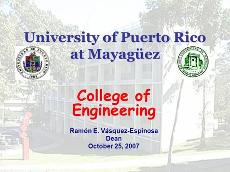 University of Puerto Rico at Mayagüez College of Engineering Ramón E. Vásquez-Espinosa Dean October 25, 2007.