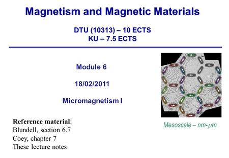 Magnetism and Magnetic Materials DTU (10313) – 10 ECTS KU – 7.5 ECTS Module 6 18/02/2011 Micromagnetism I Mesoscale – nm-  m Reference material: Blundell,