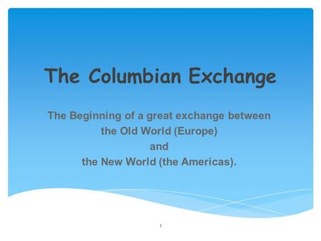 The Columbian Exchange The Beginning of a great exchange between the Old World (Europe) and the New World (the Americas). 1.