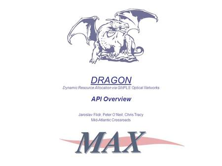 DRAGON Dynamic Resource Allocation via GMPLS Optical Networks API Overview Jaroslav Flidr, Peter O'Neil, Chris Tracy Mid-Atlantic Crossroads.