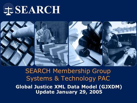 SEARCH Membership Group Systems & Technology PAC Global Justice XML Data Model (GJXDM) Update January 29, 2005.
