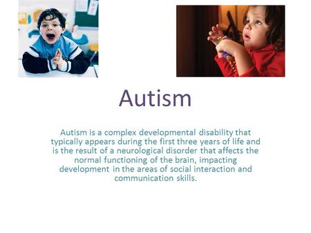 Autism Autism is a complex developmental disability that typically appears during the first three years of life and is the result of a neurological disorder.