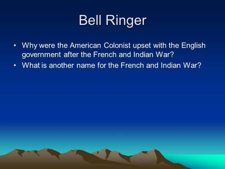 Bell Ringer Why were the American Colonist upset with the English government after the French and Indian War? What is another name for the French and Indian.