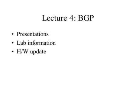 Lecture 4: BGP Presentations Lab information H/W update.
