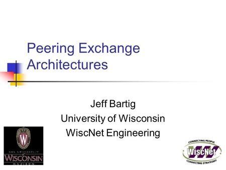 Peering Exchange Architectures Jeff Bartig University of Wisconsin WiscNet Engineering.