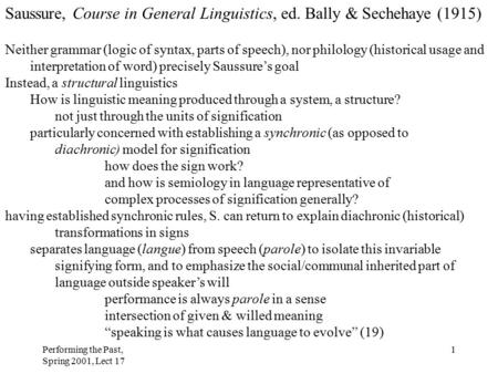Performing the Past, Spring 2001, Lect 17 1 Saussure, Course in General Linguistics, ed. Bally & Sechehaye (1915) Neither grammar (logic of syntax, parts.