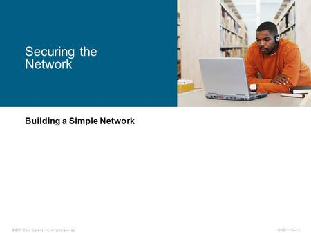 © 2007 Cisco Systems, Inc. All rights reserved.ICND1 v1.0—1-1 Building a Simple Network Securing the Network.