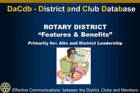 "DaCdb - District and Club Database Effective Communications: between the District, Clubs and Members ROTARY DISTRICT ""Features & Benefits"" Primarily for:"