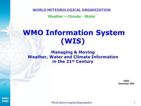 1 World Meteorological Organization WMO Information System (WIS) Managing & Moving Weather, Water and Climate Information in the 21 st Century WORLD METEOROLOGICAL.