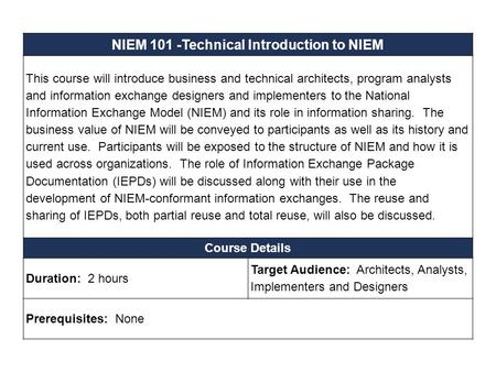 NIEM 101 -Technical Introduction to NIEM This course will introduce business and technical architects, program analysts and information exchange designers.