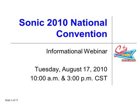 Sonic 2010 National Convention Informational Webinar Tuesday, August 17, 2010 10:00 a.m. & 3:00 p.m. CST Slide 1 of 17.