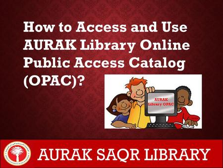 AURAK Library OPAC How to Access and Use AURAK Library Online Public Access Catalog (OPAC)? AURAK SAQR LIBRARY.