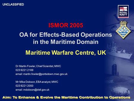 UNCLASSIFIED ISMOR 2005 OA for Effects-Based Operations in the Maritime Domain Maritime Warfare Centre, UK Dr Martin Fowler, Chief Scientist, MWC 023 9221.