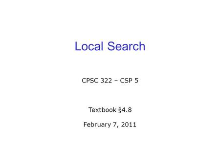 Local Search CPSC 322 – CSP 5 Textbook §4.8 February 7, 2011.