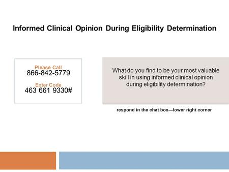 Informed Clinical Opinion During Eligibility Determination Please Call 866-842-5779 Enter Code 463 661 9330# What do you find to be your most valuable.