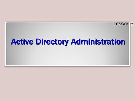 Active Directory Administration Lesson 5. Skills Matrix Technology SkillObjective DomainObjective # Creating Users, Computers, and Groups Automate creation.