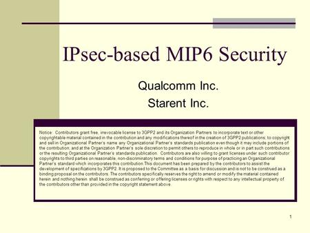 1 IPsec-based MIP6 Security Qualcomm Inc. Starent Inc. Notice: Contributors grant free, irrevocable license to 3GPP2 and its Organization Partners to incorporate.