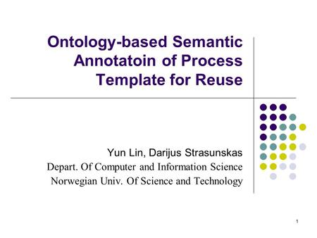1 Ontology-based Semantic Annotatoin of Process Template for Reuse Yun Lin, Darijus Strasunskas Depart. Of Computer and Information Science Norwegian Univ.