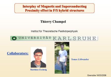 Interplay of Magnetic and Superconducting Proximity effect in F/S hybrid structures Thierry Champel Collaborators: Tomas Löfwander Matthias Eschrig Institut.