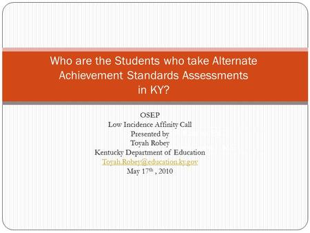 Who are the Students who take Alternate Achievement Standards Assessments in KY? Jacqueline F. Kearns, Ed.D. Elizabeth Towles-Reeves, MS OSEP Low Incidence.