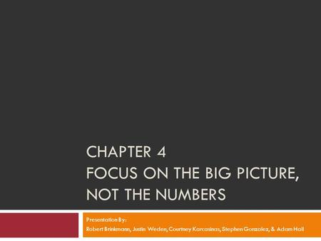 CHAPTER 4 FOCUS ON THE BIG PICTURE, NOT THE NUMBERS Presentation By: Robert Brinkmann, Justin Weden, Courtney Karcasinas, Stephen Gonzalez, & Adam Hall.