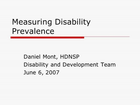 Measuring Disability Prevalence Daniel Mont, HDNSP Disability and Development Team June 6, 2007.