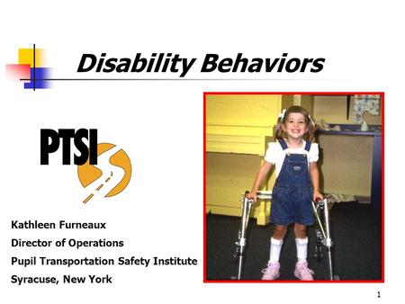 1 Disability Behaviors Kathleen Furneaux Director of Operations Pupil Transportation Safety Institute Syracuse, New York.