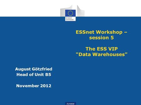 Slide 1 Eurostat ESSnet Workshop – session 5 The ESS VIP Data Warehouses August Götzfried Head of Unit B5 November 2012.