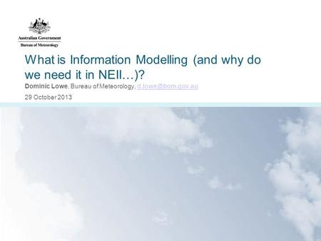 What is Information Modelling (and why do we need it in NEII…)? Dominic Lowe, Bureau of Meteorology, 29 October 2013.