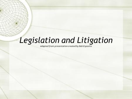 Legislation and Litigation Adapted from presentation created by Bob Esposito.