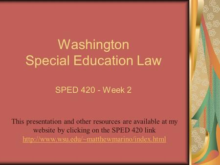 Washington Special Education Law SPED 420 - Week 2 This presentation and other resources are available at my website by clicking on the SPED 420 link